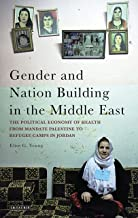 Gender and Nation Building in the Middle East: The Political Economy of Health from Mandate Palestine to Refugee Camps in Jordan (Library of Modern Middle East Studies)