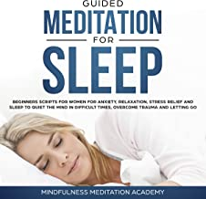 Guided Meditation for Sleep: Guided Scripts for Women for Relaxation, Anxiety and Stress Relief for letting go, having a quiet Mind in difficult times and overcoming Trauma with deep Sleep