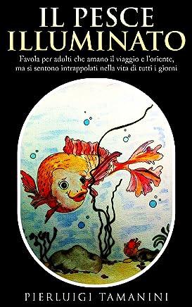 Il pesce illuminato: favola per adulti che amano il viaggio e lOriente, ma si sentono intrappolati nella vita di tutti i giorni (Favole per adulti ispirate alle filosofie orientali Vol. 1)
