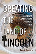 Creating the Land of Lincoln: The History and Constitutions of Illinois, 1778-1870