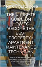 THE ULTIMATE GUIDE ON HOW TO BECOME THE BEST PROPERTY / APARTMENT  MAINTENANCE TECHNICIAN: How to be the best property and maintenance technician,:from ... find a job, education needed, and more...