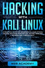 HACKING WITH KALI LINUX: A Practical Guide for Beginners to Learn Ethical Hacking Including Penetration Testing, Wireless Network and CyberSecurity