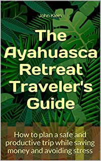 The Ayahuasca Retreat Traveler's Guide: How to plan a safe and productive trip while saving money and avoiding stress