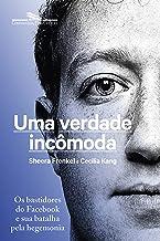 Uma verdade incômoda: Os bastidores do Facebook e sua batalha pela hegemonia (Portuguese Edition)