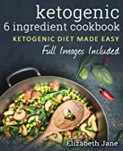6 Ingredient Ketogenic Cookbook: Fresh & Fast Low Carb Food (All Paleo Friendly) (Elizabeth Jane Cookbook)