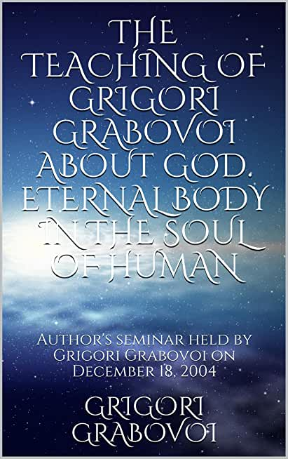 THE TEACHING OF GRIGORI GRABOVOI ABOUT GOD. ETERNAL BODY IN THE SOUL OF HUMAN: Author's seminar held by Grigori Grabovoi on December 18, 2004 (English Edition)
