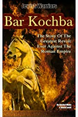 Bar Kochba: The Story Of The Greatest Revolt Ever Against The Roman Empire. (Jewish Warriors Book 1) Kindle Edition