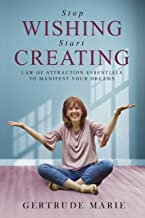 STOP WISHING START CREATING: Law of Attraction Essentials to Manifest Your Dreams