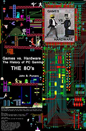Games vs. Hardware. The History of PC Gaming. The 80's (English Edition)