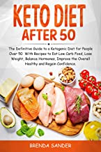 KETO DIET AFTER 50 : The Definitive Guide to a Ketogenic Diet for People Over 50 With Recipes to Eat Low Carb Food, Lose W...