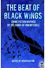 The Beat of Black Wings: Crime Fiction Inspired by the Songs of Joni Mitchell Kindle Edition