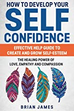 HOW TO DEVELOP YOUR SELF CONFIDENCE : EFFECTIVE HELP GUIDE TO CREATE AND GROW SELF-ESTEEM; THE HEALING POWER OF LOVE, EMPATHY AND COMPASSION