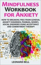 Mindfulness Workbook for Anxiety: How to Breaking Free from General Anxiety Disorder, Phobias, Worry, Social Disorder Using Acceptance and Commitment Therapy