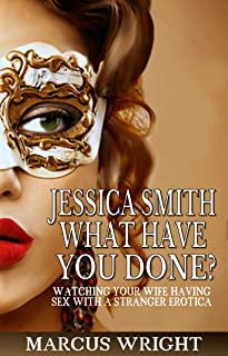 Jessica Smith, What Have You Done?: Watching your wife having sex with a stranger erotica
