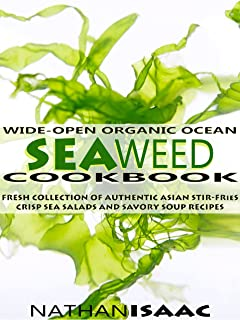 Healthy Cookbook: Wide-Open Organic Ocean Seaweed Cookbook: A Fresh Collection Of Authentic Asian Stir-Fries Crisp Sea Salads And Savory Soup Recipes (Organic ... Foods Recipes Book 1) (English Edition)