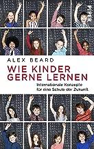 Wie Kinder gerne lernen: Internationale Konzepte für eine Schule der Zukunft (German Edition)