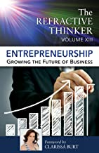 The Refractive Thinker®: Vol XIII: Entrepreneurship: Growing the Future of Business (The Refractive Thinker®  Book 13)