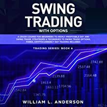 Swing Trading with Options: A Crash Course for Beginners to Highly Profitable Day and Swing Trade Proven Strategies & Techniques to Trade Options, Stocks, and Day Trading: Trading Series, Book 6