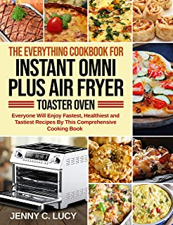 The Everything Cookbook for Instant Omni Plus Air Fryer Toaster Oven: Everyone Will Enjoy Fastest, Healthiest and Tastiest...