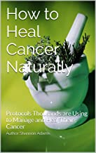 How to Heal Cancer Naturally: Protocols Thousands are Using to Manage and Heal Their Cancer