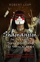 Shamanism for Teenagers, Young Adults and The Young At Heart: Shamanic Practice Made Easy For The Newest Generations