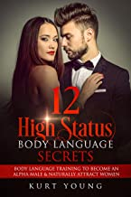 Body Language:12 High Status Body Language Secrets. Body Language Training to Become the Alpha Male And Naturally Attract Women: (Eye Contact Training, Secrets of Body Language, Female Body Language)