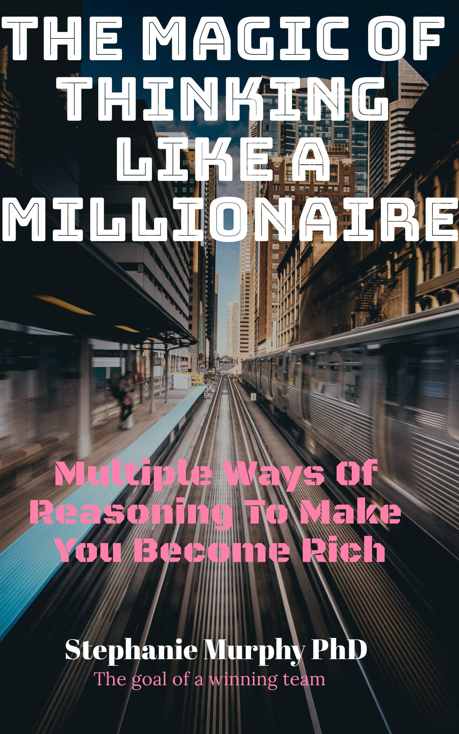 The Magic of Thinking Like A Millionaire: Multiple Ways Of Reasoning To Make You Become Rich