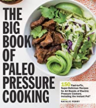 The Big Book of Paleo Pressure Cooking: 150 Fast-to-Fix, Super-Delicious Recipes for All Brands of Electric Pressure Cookers, Including the Instant Pot