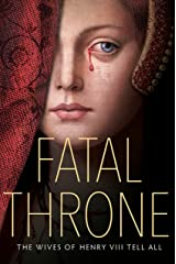 Fatal Throne: The Wives of Henry VIII Tell All Kindle Edition