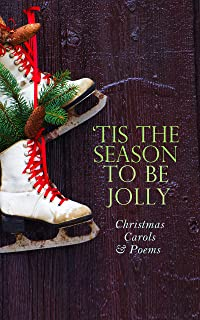 TIS THE SEASON TO BE JOLLY - Christmas Carols & Poems: 150+ Holiday Songs, Poetry & Rhymes