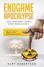 Endgame Apocalypse WW3 Will President Trump Start World War 3?: And why should liberals stop worrying so much?