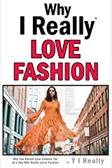 Why I Really Love Fashion : Why You Could Love Fashion Too By A Guy Who Really Loves Fashion Kindle Edition