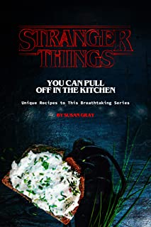 Stranger Things You Can Pull Off in The Kitchen: Unique Reci