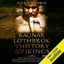 Ragnar Lothbrok and a History of the Vikings: Viking Warriors Including Rollo, Norsemen, Norse Mythology, Quests in America, England, France, Scotland, Ireland and Russia