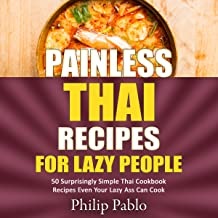 Painless Thai Recipes for Lazy People: 50 Surprisingly Simple Thai Cookbook Recipes Even Your Lazy Ass Can Cook