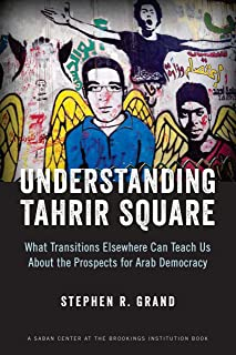 Understanding Tahrir Square: What Transitions Elsewhere Can Teach Us about the Prospects for Arab Democracy (Saban Center at the Brookings Institution Books)