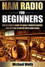 Ham Radio For Beginners: The Ultimate Guide to Easily Understanding and Getting Started with Ham Radio (Ham Radio for Beginners, Ham Radio General, Ham Radio Books)