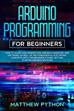 Arduino programming for beginners: How to learn and understand Arduino hardware and software as well as the fundamental electronic concepts with this beginner's ... started Arduino sketches (English Edition)