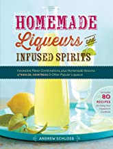 Homemade Liqueurs and Infused Spirits: Innovative Flavor Combinations, Plus Homemade Versions of Kahlúa, Cointreau, and Ot...