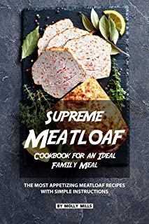 Supreme Meatloaf Cookbook for an Ideal Family Meal: The most appetizing Meatloaf Recipes with Simple Instructions
