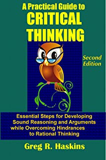 A Practical Guide to Critical Thinking: Essential Steps for Developing Sound Reasoning and Arguments while Overcoming Hindrances to Rational Thinking