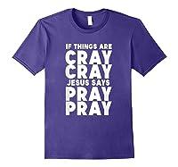 Funny If Things Are Cray Cray Jesus Says Pray Pray Shirts Purple