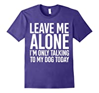 Leave Me Alone I'm Only Talking To My Dog Today Shirts Purple