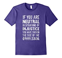 If You Are Neutral In Situations Injustice Oppressor Shirts Purple