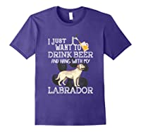 I Just Want To Drink Beer Hang With My Labrador - Retriever T-shirt Purple