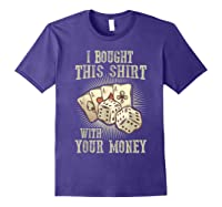 Bought This With Your Money For Poker Fans Shirts Purple