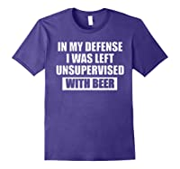 In My Defense I Was Left Unsupervised With Beer Tshirt Purple