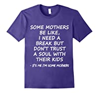 Some Mother Be Like I Need A Break But Don T Trust A Soul T Shirt Purple