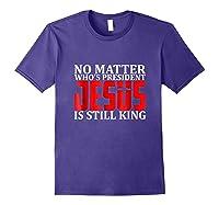 No Matter Who's President Jesus Is Still King Shirts Purple