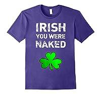 Irish You Were Naked Funny St Saint Patrick S Day T Shirt Purple